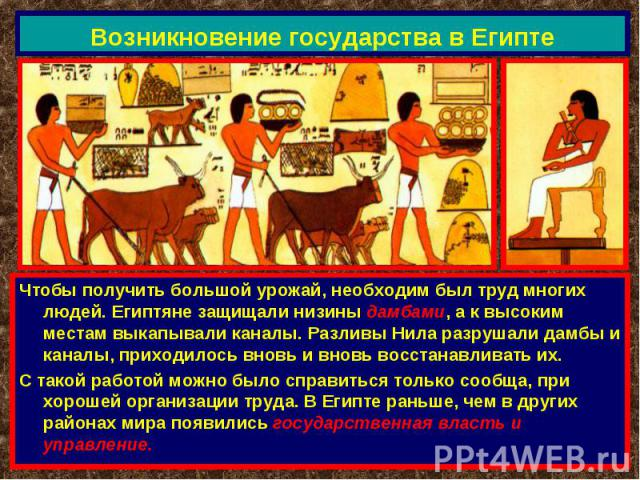 Возникновение государства в Египте Чтобы получить большой урожай, необходим был труд многих людей. Египтяне защищали низины дамбами, а к высоким местам выкапывали каналы. Разливы Нила разрушали дамбы и каналы, приходилось вновь и вновь восстанавлива…