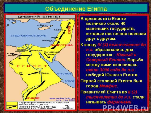 Объединение Египта В древности в Египте возникло около 40 маленьких государств, которые постоянно воевали друг с другом.К концу IV (4) тысячелетия до н.э. образовались два государства – Южный и Северный Египет. Борьба между ними окончилась около 300…