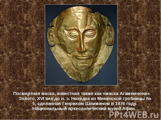 Посмертная маска, известная также как «маска Агамемнона». Золото, XVI век до н. э. Находка из Микенской гробницы № 5, сделанная Генрихом Шлиманом в 1876 году. Национальный археологический музей Афин.