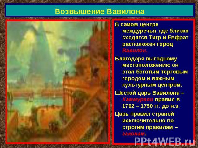 Возвышение Вавилона В самом центре междуречья, где близко сходятся Тигр и Евфрат расположен город Вавилон.Благодаря выгодному местоположению он стал богатым торговым городом и важным культурным центром.Шестой царь Вавилона – Хаммурапи правил в 1792 …