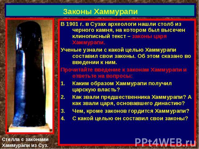 Законы Хаммурапи В 1901 г. в Сузах археологи нашли столб из черного камня, на котором был высечен клинописный текст – законы царя Хаммурапи.Ученые узнали с какой целью Хаммурапи составил свои законы. Об этом сказано во введении к ним.Прочитайте введ…