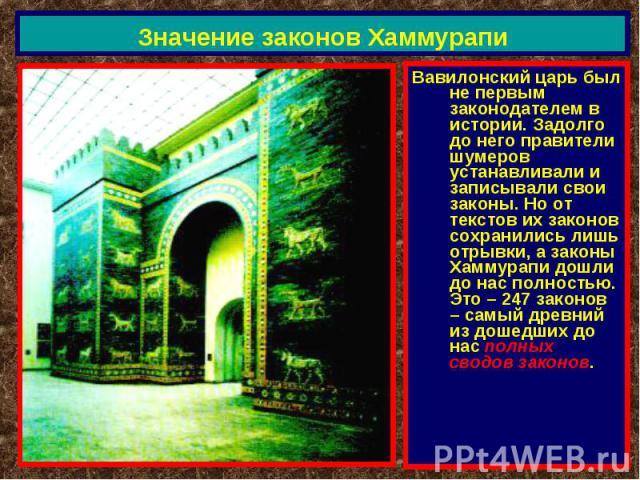 Значение законов Хаммурапи Вавилонский царь был не первым законодателем в истории. Задолго до него правители шумеров устанавливали и записывали свои законы. Но от текстов их законов сохранились лишь отрывки, а законы Хаммурапи дошли до нас полностью…