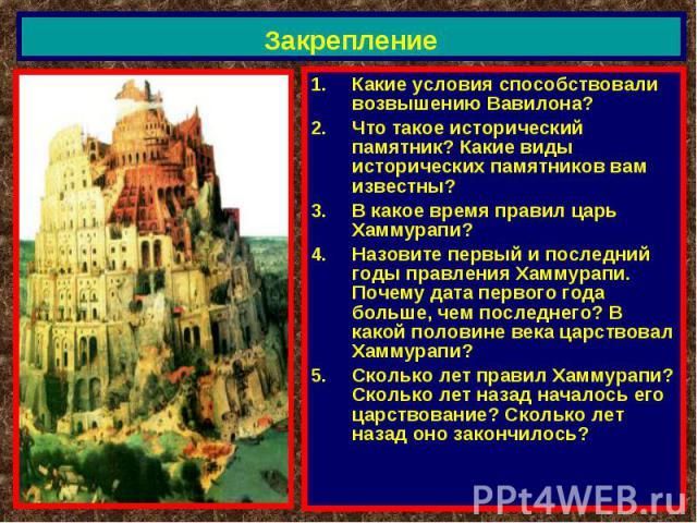 Закрепление Какие условия способствовали возвышению Вавилона?Что такое исторический памятник? Какие виды исторических памятников вам известны?В какое время правил царь Хаммурапи?Назовите первый и последний годы правления Хаммурапи. Почему дата перво…