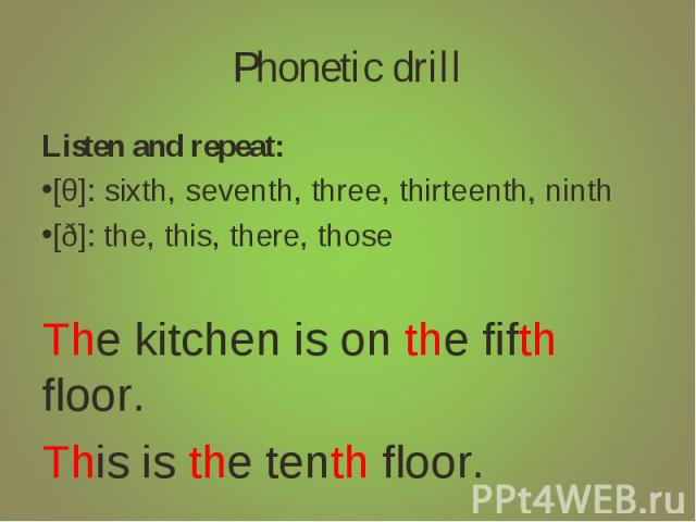Phonetic drill Listen and repeat:[θ]: sixth, seventh, three, thirteenth, ninth[ð]: the, this, there, thoseThe kitchen is on the fifth floor.This is the tenth floor.