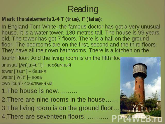 Reading Mark the statements 1-4 T (true), F (false):In England Tom White, the famous doctor has got a very unusual house. It is a water tower, 130 metres tall. The house is 99 years old. The tower has got 7 floors. There is a hall on the ground floo…