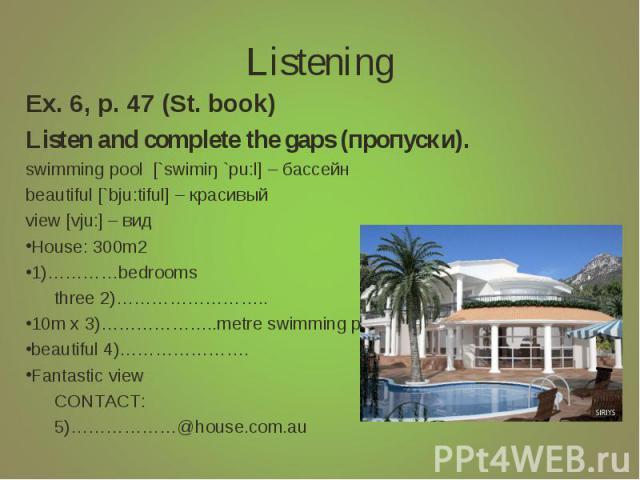 Listening Ex. 6, p. 47 (St. book)Listen and complete the gaps (пропуски).swimming pool [`swimiŋ `pu:l] – бассейнbeautiful [`bju:tiful] – красивыйview [vju:] – видHouse: 300m21)…………bedrooms three 2)……………………..10m x 3)………………..metre swimming poolbeautif…