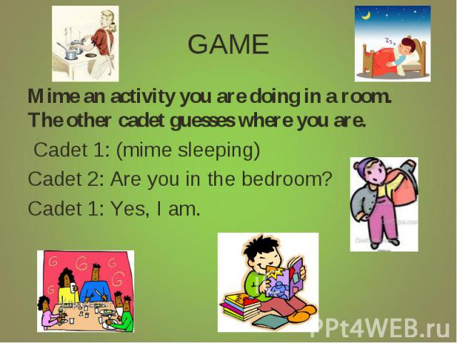 GAME Mime an activity you are doing in a room. The other cadet guesses where you are. Cadet 1: (mime sleeping)Cadet 2: Are you in the bedroom? Cadet 1: Yes, I am.