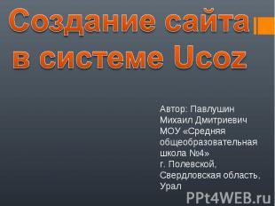 Создание сайта в системе Ucoz Автор: Павлушин Михаил ДмитриевичМОУ «Средняя обще
