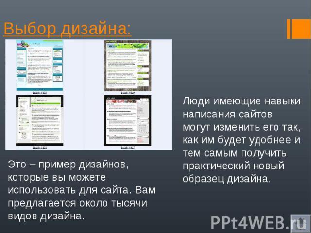 Выбор дизайна: Люди имеющие навыки написания сайтов могут изменить его так, как им будет удобнее и тем самым получить практический новый образец дизайна.Это – пример дизайнов, которые вы можете использовать для сайта. Вам предлагается около тысячи в…