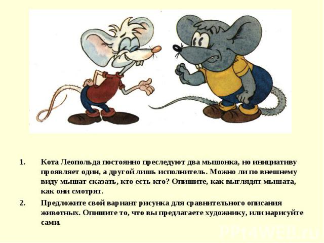 Кота Леопольда постоянно преследуют два мышонка, но инициативу проявляет один, а другой лишь исполнитель. Можно ли по внешнему виду мышат сказать, кто есть кто? Опишите, как выглядят мышата, как они смотрят.Предложите свой вариант рисунка для сравни…