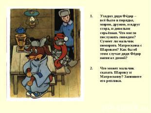 Уходил дядя Фёдор – всё было в порядке, мирно, дружно, и вдруг ссора, и довольно
