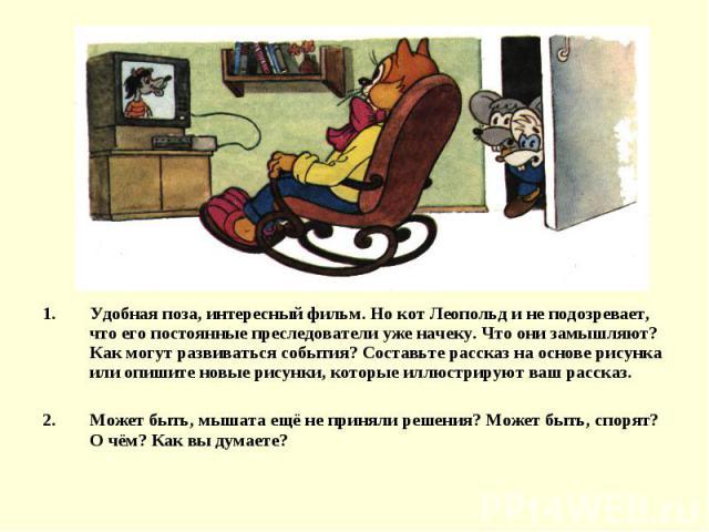 Удобная поза, интересный фильм. Но кот Леопольд и не подозревает, что его постоянные преследователи уже начеку. Что они замышляют? Как могут развиваться события? Составьте рассказ на основе рисунка или опишите новые рисунки, которые иллюстрируют ваш…