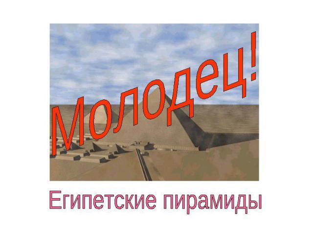 Молодец!Египетские пирамиды