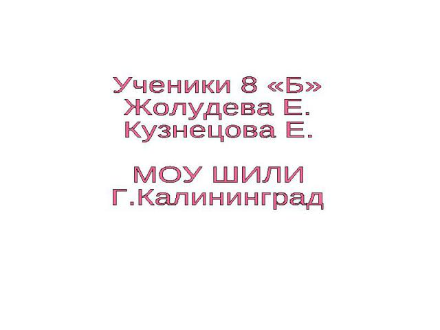Ученики 8 «Б»Жолудева Е.Кузнецова Е.МОУ ШИЛИГ.Калининград