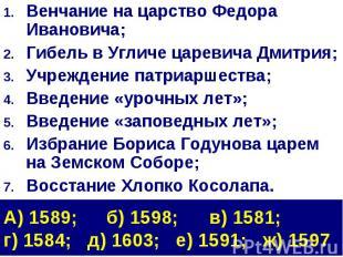 Венчание на царство Федора Ивановича;Гибель в Угличе царевича Дмитрия;Учреждение