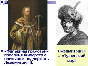 «Филькины грамоты»- послания Филарета с призывом поддержать Лжедмитрия II. Лжедм