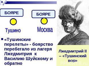 «Тушинские перелеты» - боярство перебегало из лагеря Лжедмитрия к Василию Шуйско