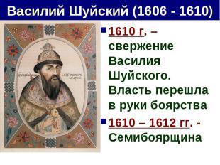 Василий Шуйский (1606 - 1610) 1610 г. – свержение Василия Шуйского. Власть переш