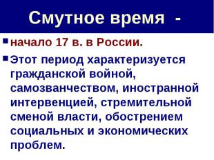Смутное время - начало 17 в. в России. Этот период характеризуется гражданской в