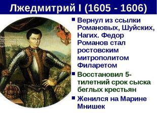 Лжедмитрий I (1605 - 1606) Вернул из ссылки Романовых, Шуйских, Нагих. Федор Ром