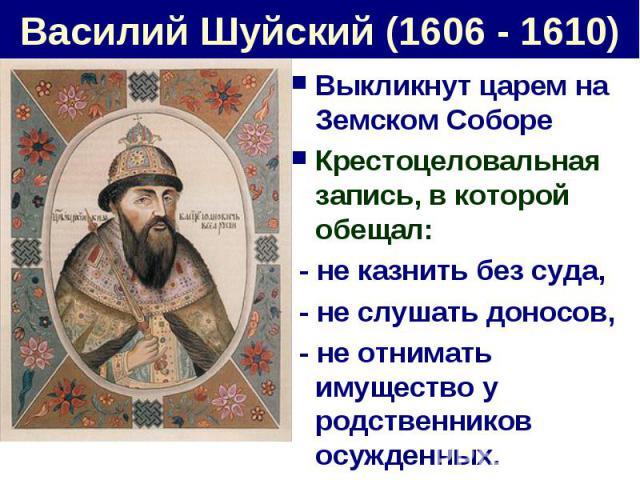 Василий Шуйский (1606 - 1610) Выкликнут царем на Земском СобореКрестоцеловальная запись, в которой обещал: - не казнить без суда, - не слушать доносов, - не отнимать имущество у родственников осужденных.