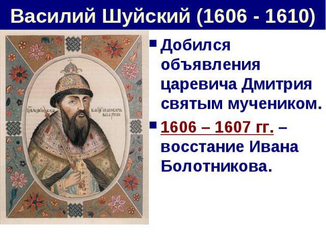 Василий Шуйский (1606 - 1610) Добился объявления царевича Дмитрия святым мучеником.1606 – 1607 гг. – восстание Ивана Болотникова.