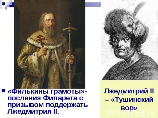 «Филькины грамоты»- послания Филарета с призывом поддержать Лжедмитрия II. Лжедмитрий II – «Тушинский вор»