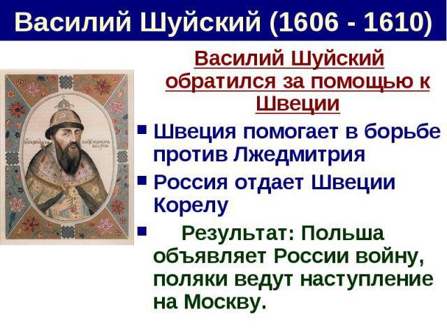 Василий Шуйский (1606 - 1610) Василий Шуйский обратился за помощью к ШвецииШвеция помогает в борьбе против ЛжедмитрияРоссия отдает Швеции КорелуРезультат: Польша объявляет России войну, поляки ведут наступление на Москву.