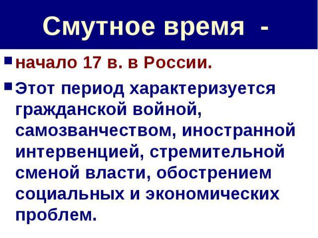 Смутное время - начало 17 в. в России. Этот период характеризуется гражданской войной, самозванчеством, иностранной интервенцией, стремительной сменой власти, обострением социальных и экономических проблем.