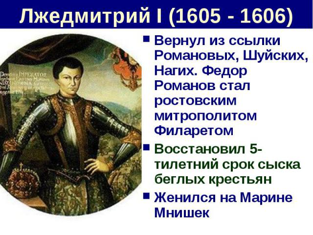Лжедмитрий I (1605 - 1606) Вернул из ссылки Романовых, Шуйских, Нагих. Федор Романов стал ростовским митрополитом ФиларетомВосстановил 5-тилетний срок сыска беглых крестьянЖенился на Марине Мнишек