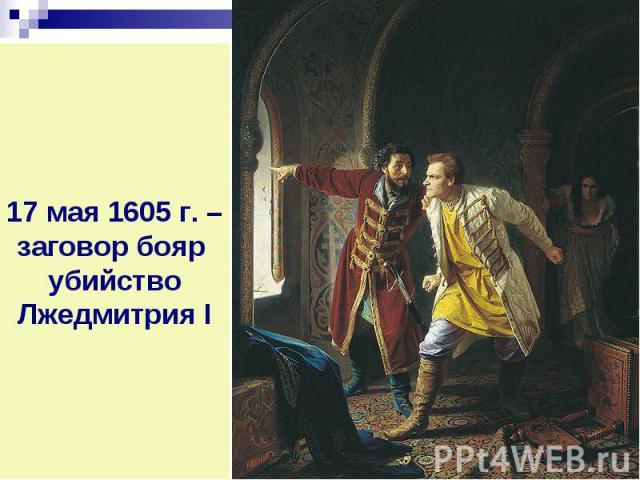 17 мая 1605 г. – заговор бояр убийство Лжедмитрия I
