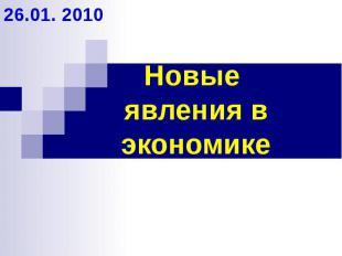 Новые явления в экономике 26.01. 2010