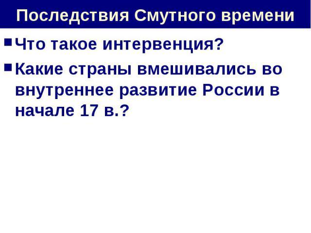 Последствия Смутного времени Что такое интервенция?Какие страны вмешивались во внутреннее развитие России в начале 17 в.?