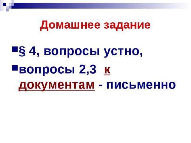 Домашнее задание § 4, вопросы устно, вопросы 2,3 к документам - письменно