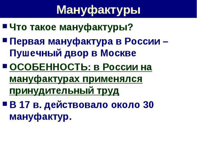 Мануфактуры Что такое мануфактуры?Первая мануфактура в России – Пушечный двор в МосквеОСОБЕННОСТЬ: в России на мануфактурах применялся принудительный трудВ 17 в. действовало около 30 мануфактур.