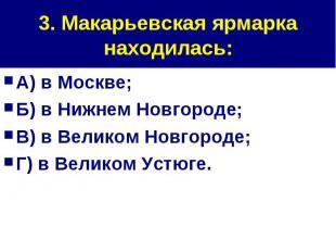 3. Макарьевская ярмарка находилась: А) в Москве;Б) в Нижнем Новгороде;В) в Велик