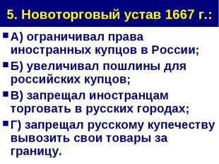 5. Новоторговый устав 1667 г.: А) ограничивал права иностранных купцов в России;