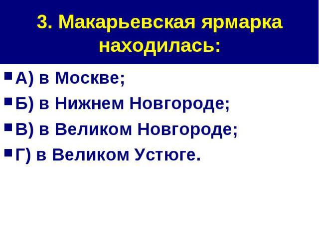 3. Макарьевская ярмарка находилась: А) в Москве;Б) в Нижнем Новгороде;В) в Великом Новгороде;Г) в Великом Устюге.