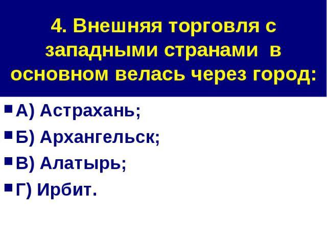 4. Внешняя торговля с западными странами в основном велась через город: А) Астрахань;Б) Архангельск;В) Алатырь;Г) Ирбит.