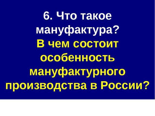 6. Что такое мануфактура?В чем состоит особенность мануфактурного производства в России?