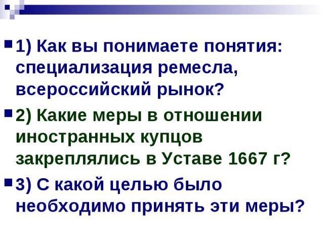 1) Как вы понимаете понятия: специализация ремесла, всероссийский рынок?2) Какие меры в отношении иностранных купцов закреплялись в Уставе 1667 г?3) С какой целью было необходимо принять эти меры?