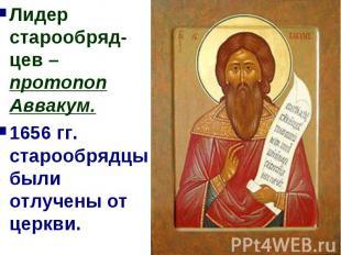 Лидер старообряд-цев – протопоп Аввакум.1656 гг. старообрядцы были отлучены от ц