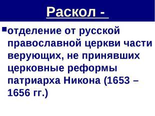 Раскол - отделение от русской православной церкви части верующих, не принявших ц