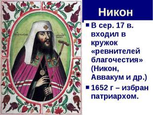 Никон В сер. 17 в. входил в кружок «ревнителей благочестия» (Никон, Аввакум и др