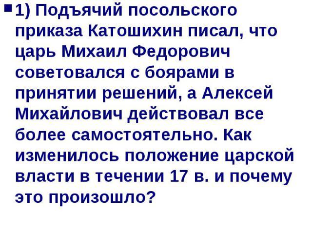 1) Подъячий посольского приказа Катошихин писал, что царь Михаил Федорович советовался с боярами в принятии решений, а Алексей Михайлович действовал все более самостоятельно. Как изменилось положение царской власти в течении 17 в. и почему это произошло?