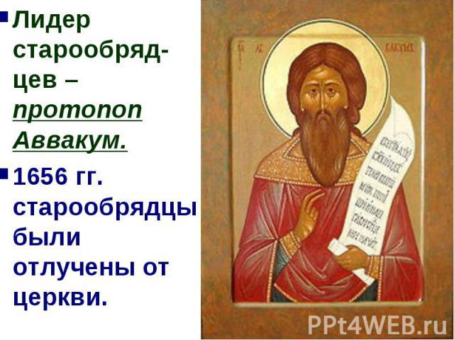 Лидер старообряд-цев – протопоп Аввакум.1656 гг. старообрядцы были отлучены от церкви.