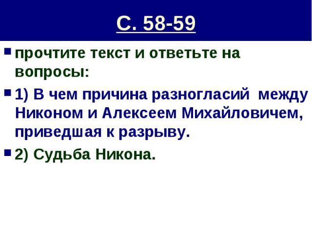 С. 58-59 прочтите текст и ответьте на вопросы:1) В чем причина разногласий между Никоном и Алексеем Михайловичем, приведшая к разрыву.2) Судьба Никона.