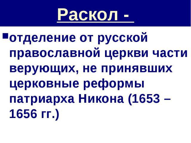 Раскол - отделение от русской православной церкви части верующих, не принявших церковные реформы патриарха Никона (1653 – 1656 гг.)