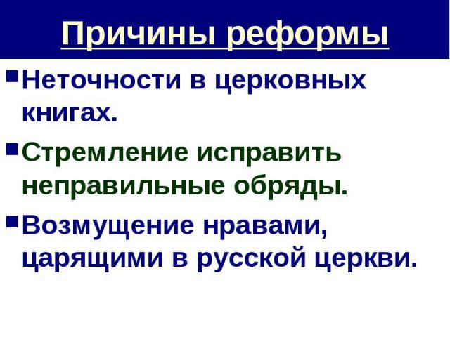 Причины реформы Неточности в церковных книгах.Стремление исправить неправильные обряды.Возмущение нравами, царящими в русской церкви.