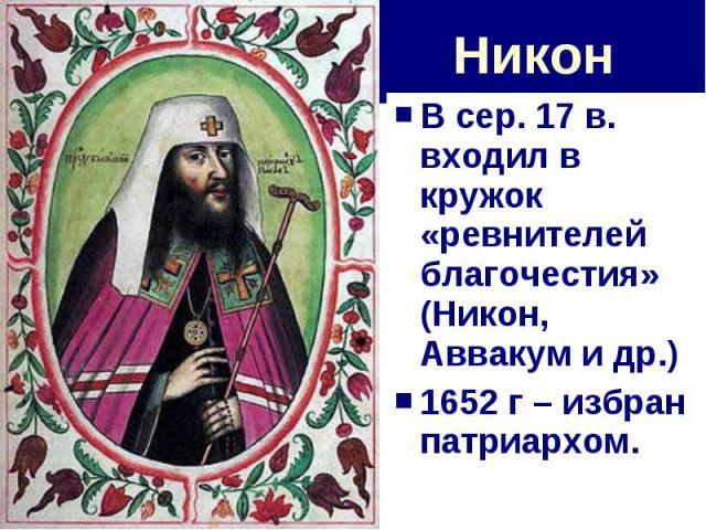 Никон В сер. 17 в. входил в кружок «ревнителей благочестия» (Никон, Аввакум и др.)1652 г – избран патриархом.